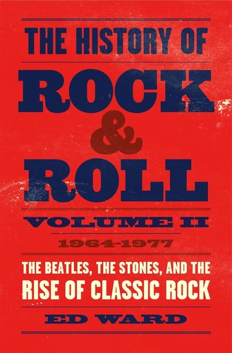 Ed Ward - The History of Rock & Roll, Volume 2: 1964-1977: The Beatles, the Stones, and the Rise of Classic Rock