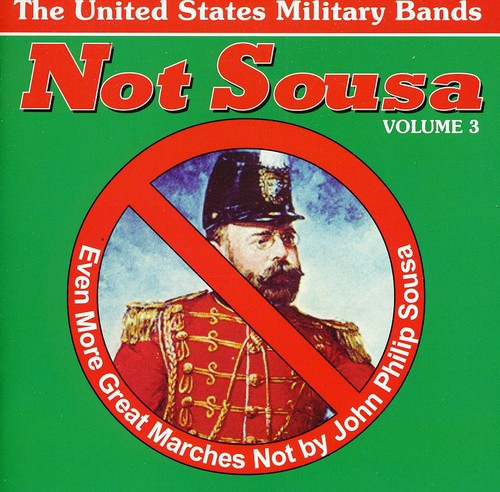 Not Sousa, Vol. 3: Even More Great Marches Not by John Philip Sousa