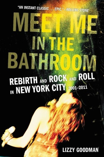 - Meet Me in the Bathroom: Rebirth and Rock and Roll in New York City 2001-2011
