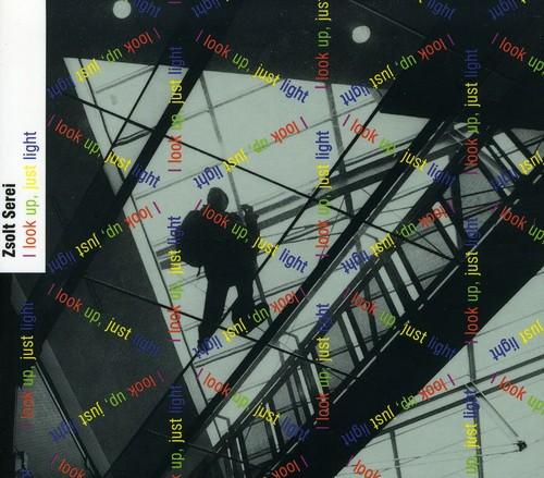 I Look Up Just Light: Music of Zsolt Serei