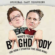 Who's Your Baghdaddy, or How I Started the Iraq War (Original Cast Recording)