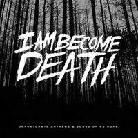 I Am Become Death - Unfortunate Anthems & Songs of No Hope