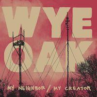 Wye Oak - My Neighbor / My Creator