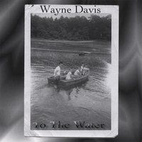 Wayne Davis - To the Water