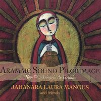 Jahanara Laura Mangus - Aramaic Sound Pilgrimage: Holy Wanderings Ecstatic