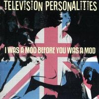 Television Personalities - I Was A Mod Before You Was A Mod