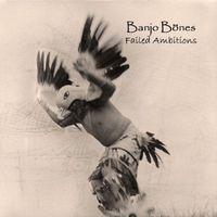 Banjo Bones - Failed Ambitions