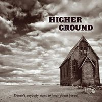 Higher Ground - Doesnt Anybody Want to Hear About Jesus?