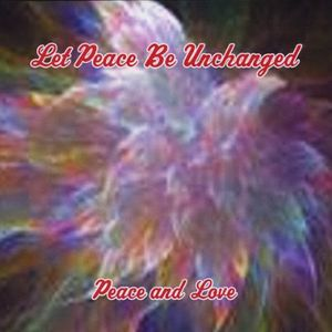 Let Peace Be Unchanged (Peace & Love)