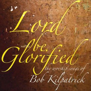 Lord Be Glorified the Worship Songs of Bob Kilpatr