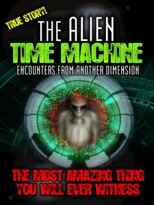 Alien Time Machine: Encounters From Another Dimension