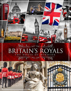 Britain's Royals: The House Of Windsor