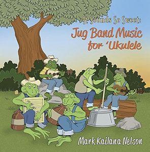 It Sounds So Sweet: Jug Band Music for Ukulele