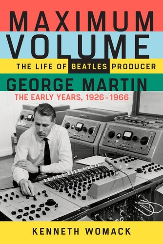 Kenneth Womack - Maximum Volume: The Life of Beatles Producer George Martin, The Early Years, 1926-1966