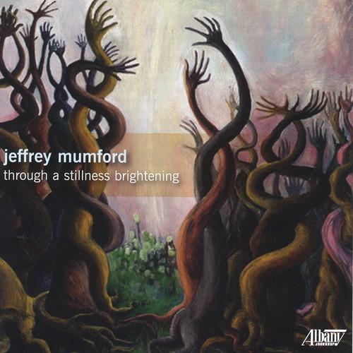 Jeffrey Mumford: Through a Stillness Brightening