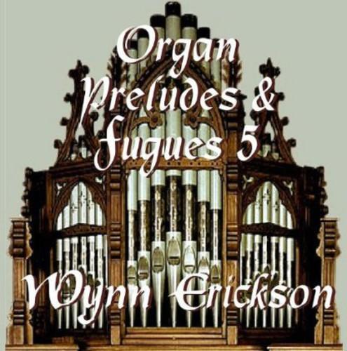 Wynn Erickson - Organ Preludes & Fugues 5