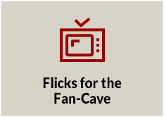 Flicks for the Fan-Cave